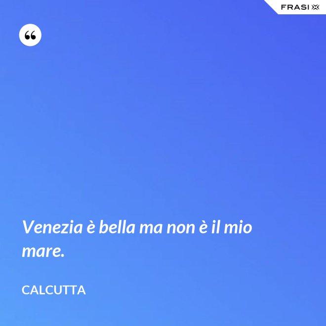 Venezia è bella ma non è il mio mare. - Calcutta