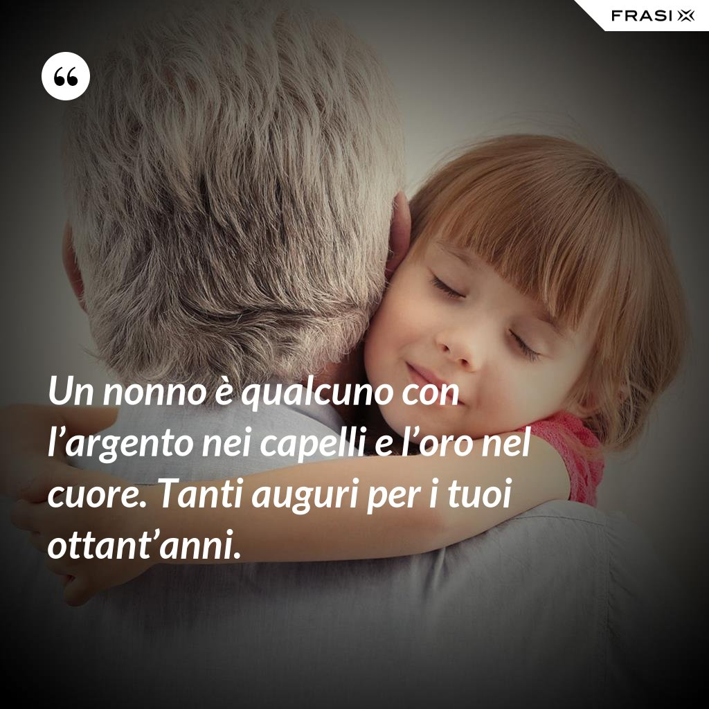 Un nonno è qualcuno con l'argento nei capelli e l'oro nel cuore. Tanti auguri per i tuoi ottant'anni. - Anonimo