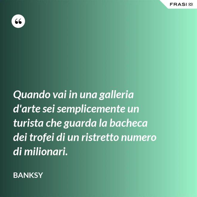 Quando vai in una galleria d'arte sei semplicemente un turista che guarda la bacheca dei trofei di un ristretto numero di milionari. - Banksy