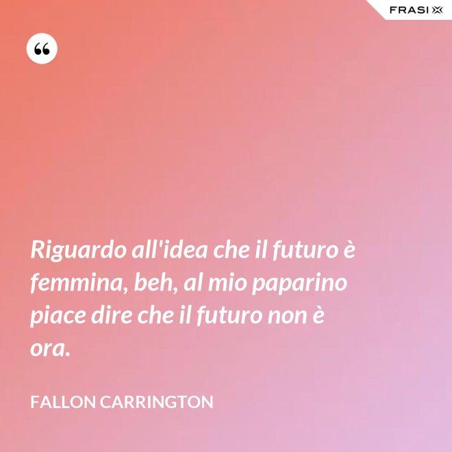 Riguardo all'idea che il futuro è femmina, beh, al mio paparino piace dire che il futuro non è ora. - Fallon Carrington