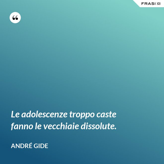 Le adolescenze troppo caste fanno le vecchiaie dissolute. - André Gide
