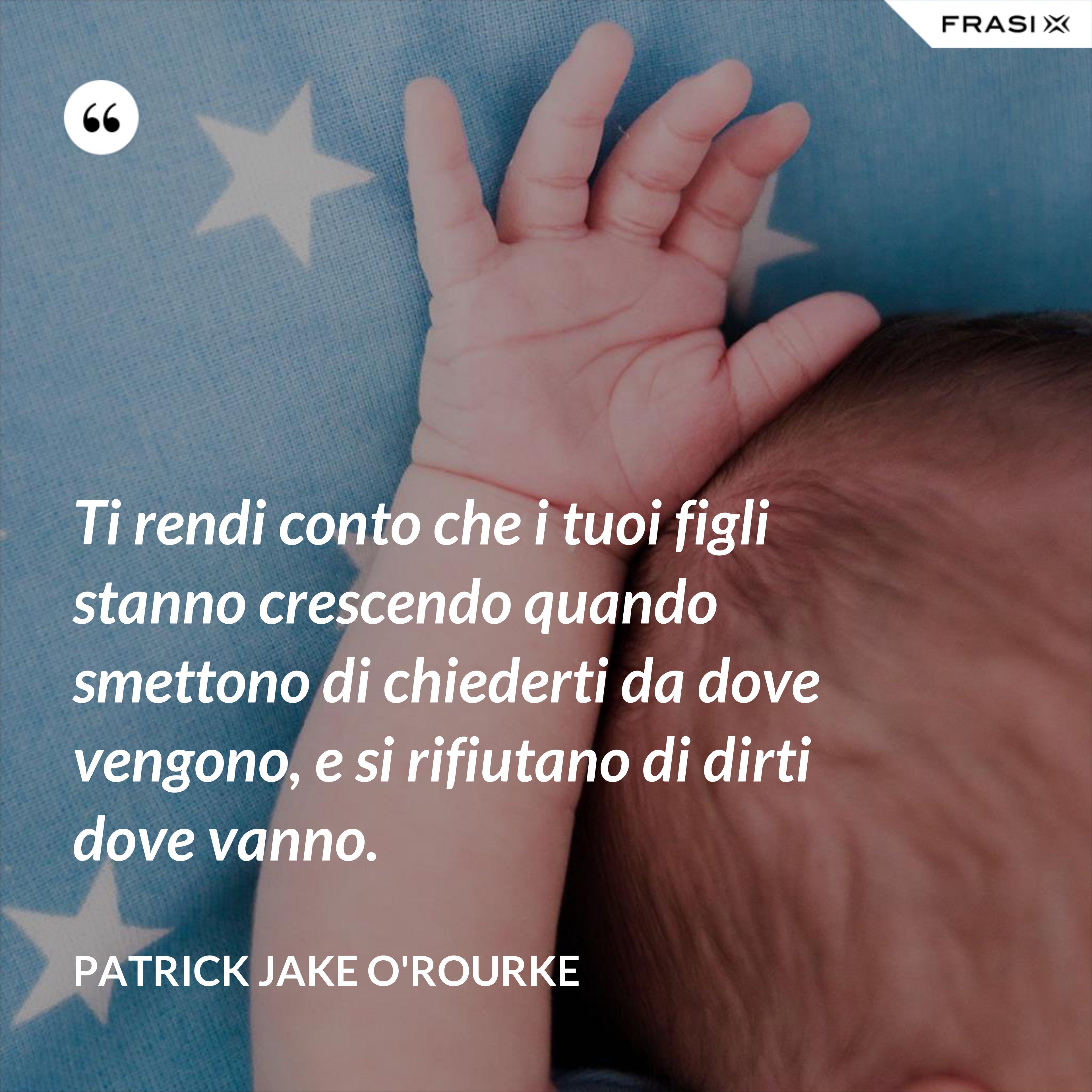 Ti rendi conto che i tuoi figli stanno crescendo quando smettono di chiederti da dove vengono, e si rifiutano di dirti dove vanno. - Patrick Jake O'Rourke