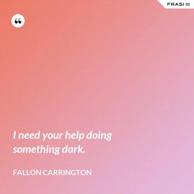 I need your help doing something dark. - Fallon Carrington