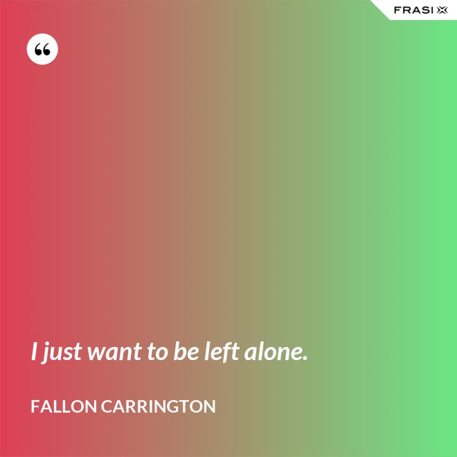 I just want to be left alone. - Fallon Carrington