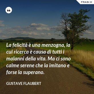 La felicità è una menzogna, la cui ricerca è causa di tutti i malanni della vita. Ma ci sono calme serene che la imitano e forse la superano. - Gustave Flaubert