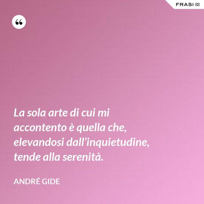 La sola arte di cui mi accontento è quella che, elevandosi dall'inquietudine, tende alla serenità. - André Gide