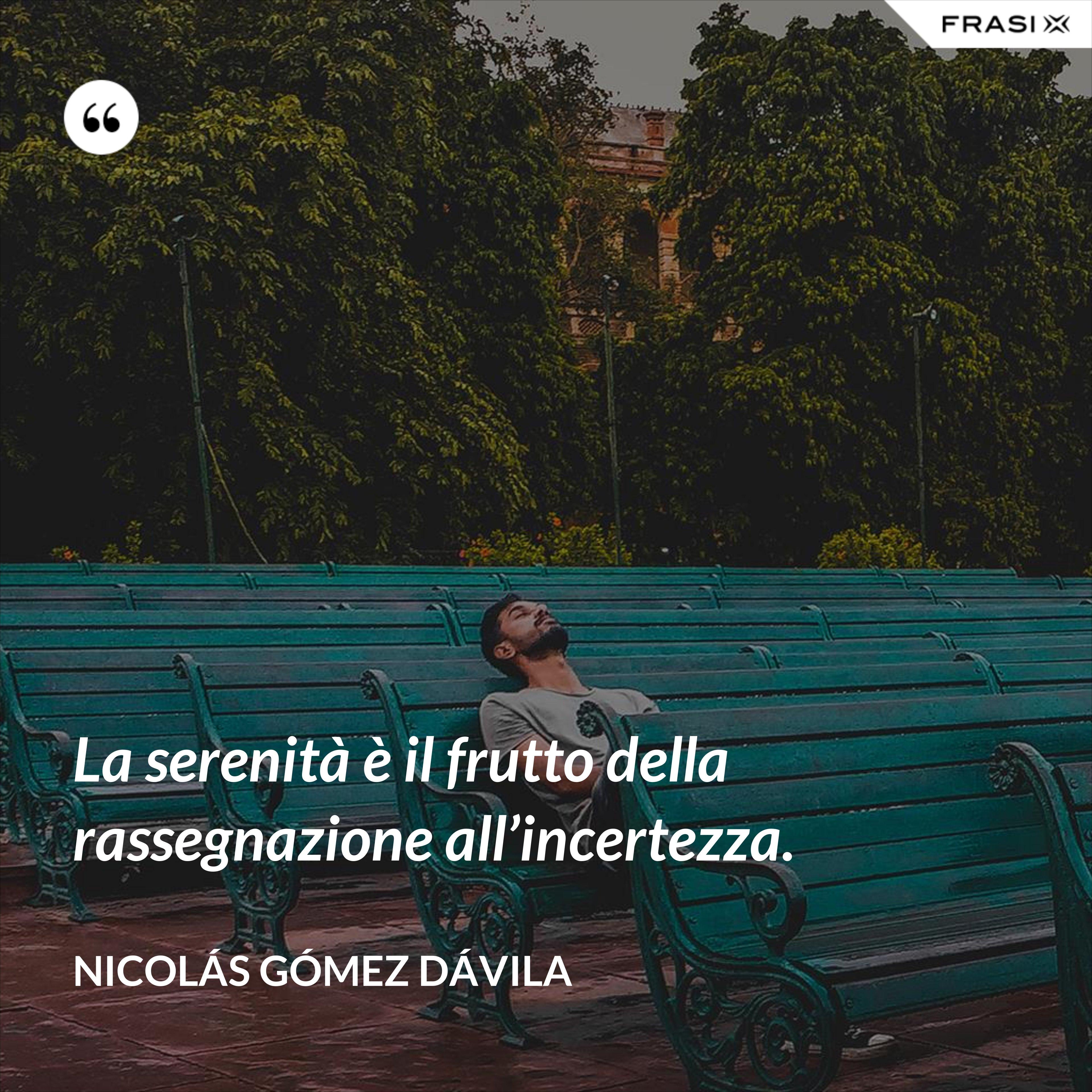 La serenità è il frutto della rassegnazione all'incertezza. - Nicolás Gómez Dávila