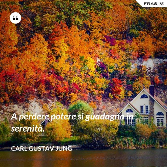 A perdere potere si guadagna in serenità. - Carl Gustav Jung