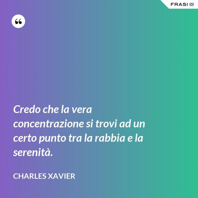 Credo che la vera concentrazione si trovi ad un certo punto tra la rabbia e la serenità. - Charles Xavier