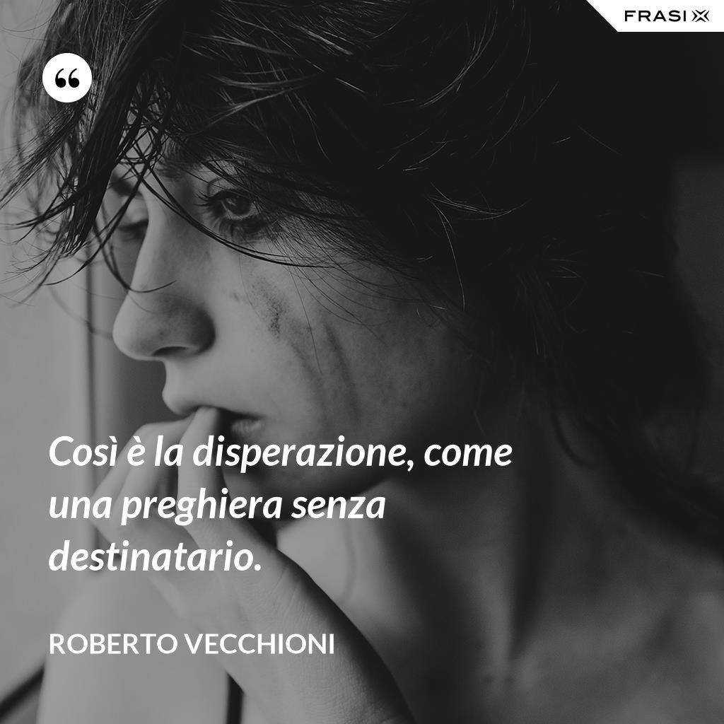 Così è la disperazione, come una preghiera senza destinatario. - Roberto Vecchioni