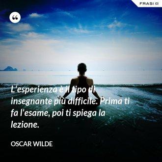 L'esperienza è il tipo di insegnante più difficile. Prima ti fa l'esame, poi ti spiega la lezione. - Oscar Wilde