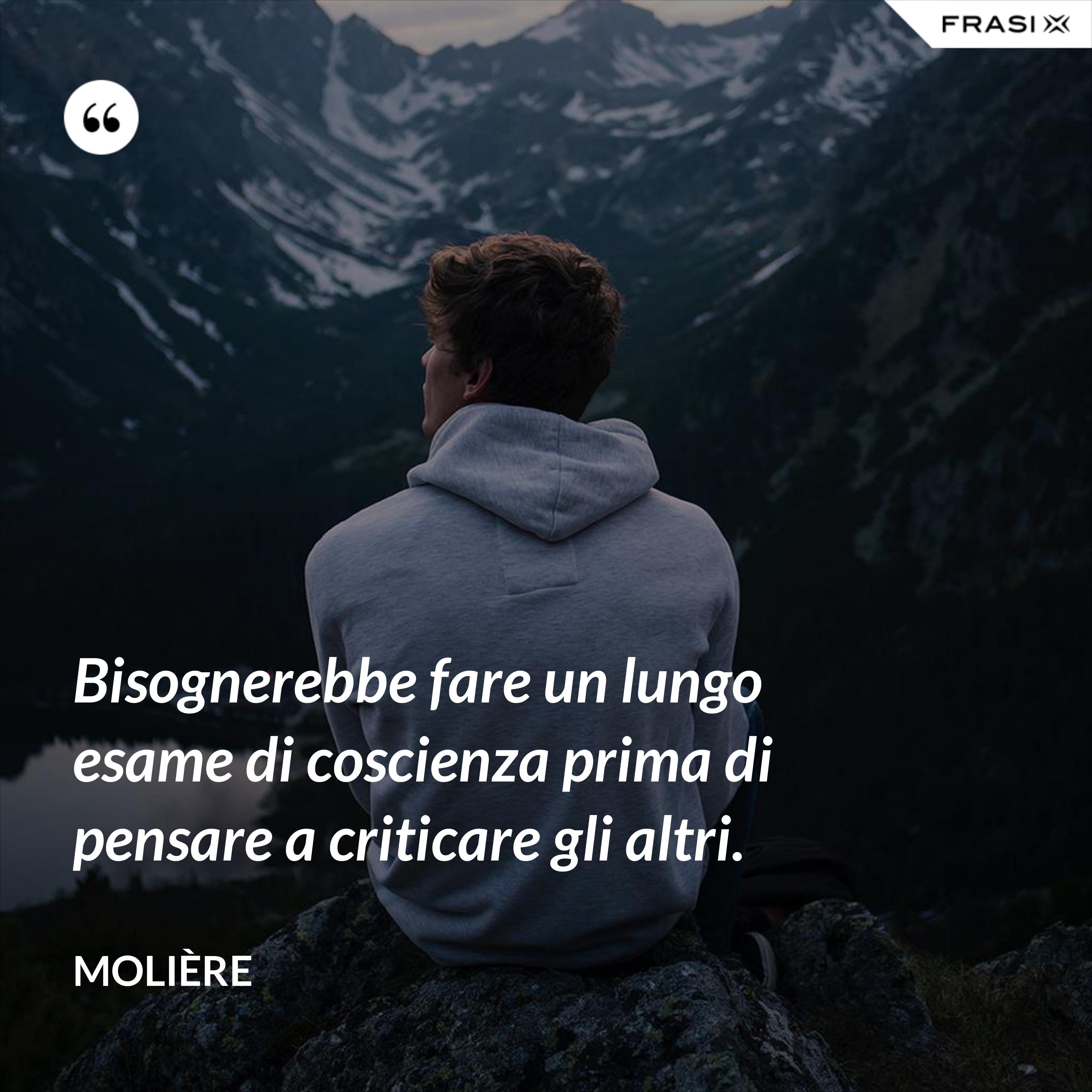 Bisognerebbe fare un lungo esame di coscienza prima di pensare a criticare gli altri. - Molière