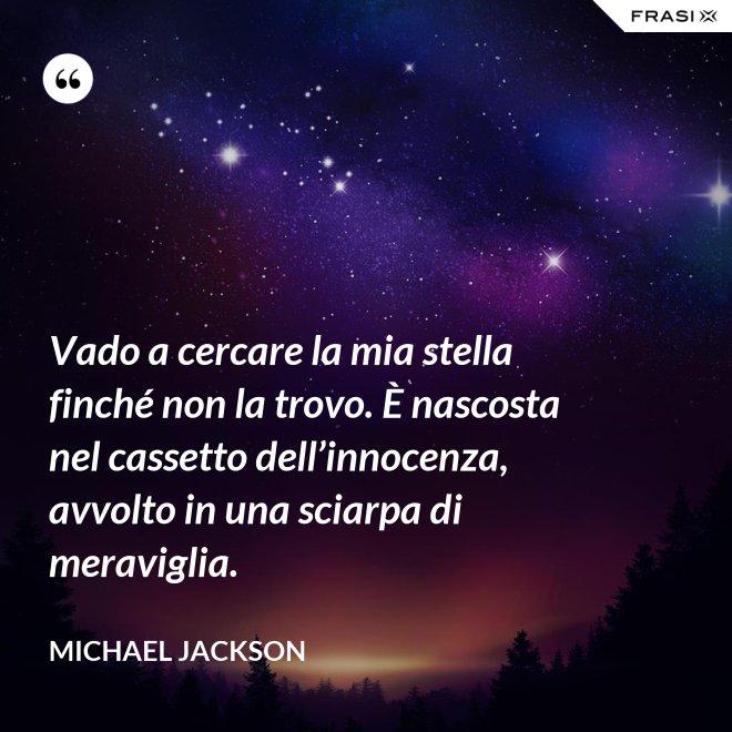 Vado a cercare la mia stella finché non la trovo. È nascosta nel cassetto dell'innocenza, avvolto in una sciarpa di meraviglia. - Michael Jackson