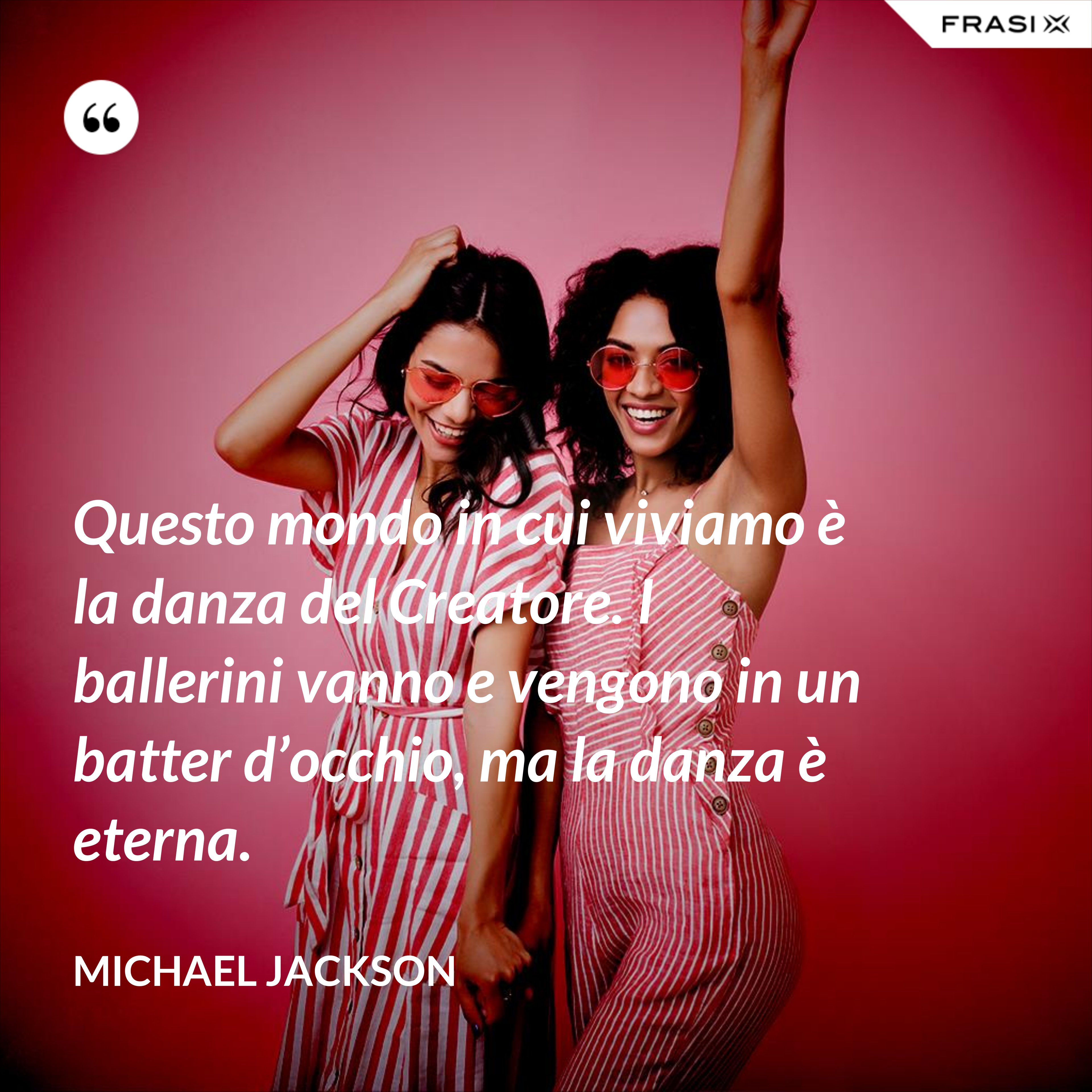 Questo mondo in cui viviamo è la danza del Creatore. I ballerini vanno e vengono in un batter d'occhio, ma la danza è eterna. - Michael Jackson