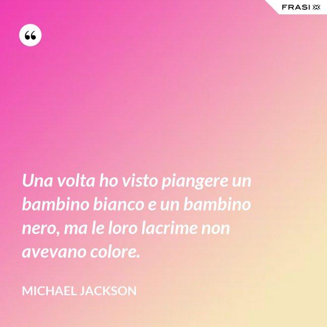 Una volta ho visto piangere un bambino bianco e un bambino nero, ma le loro lacrime non avevano colore. - Michael Jackson