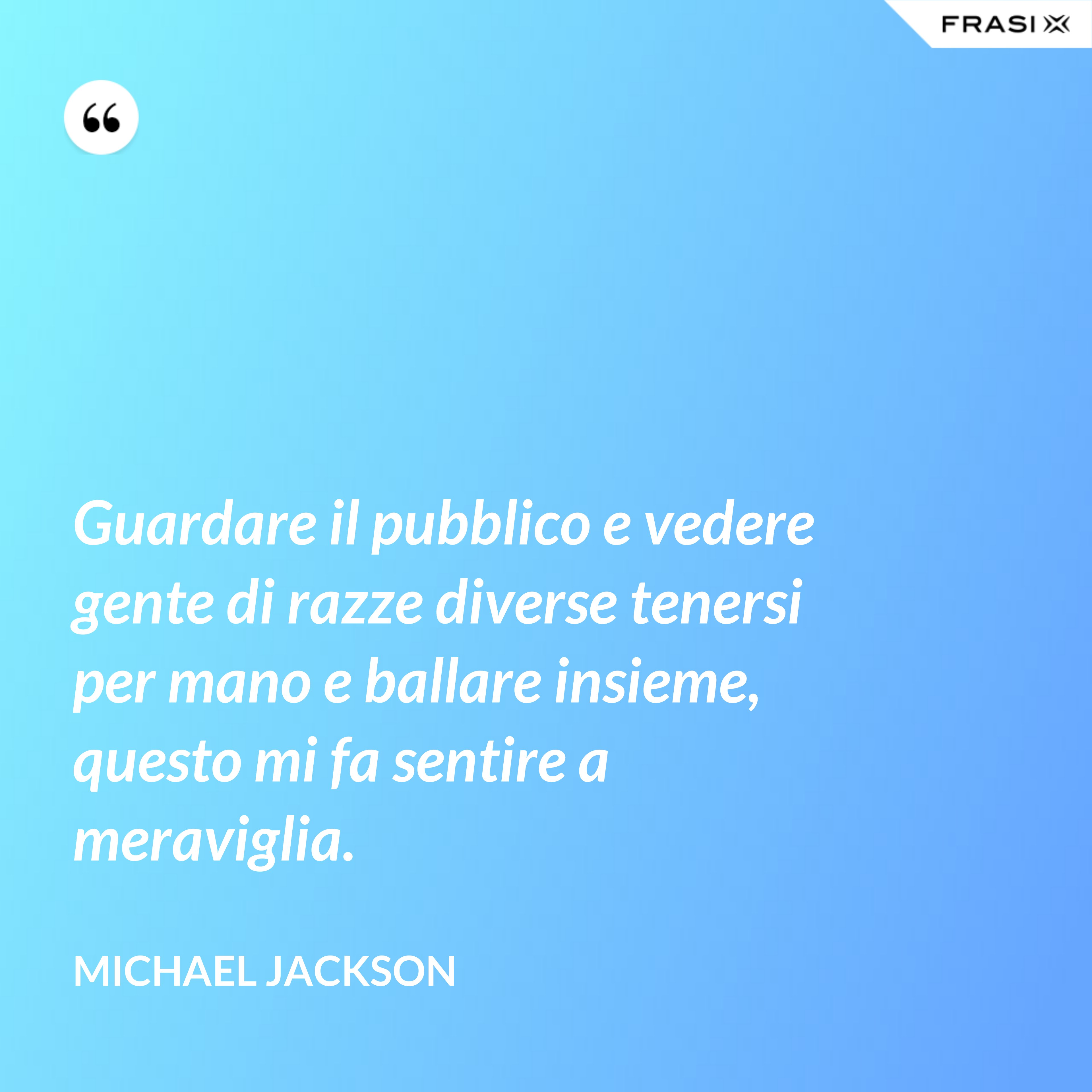 Guardare il pubblico e vedere gente di razze diverse tenersi per mano e ballare insieme, questo mi fa sentire a meraviglia. - Michael Jackson