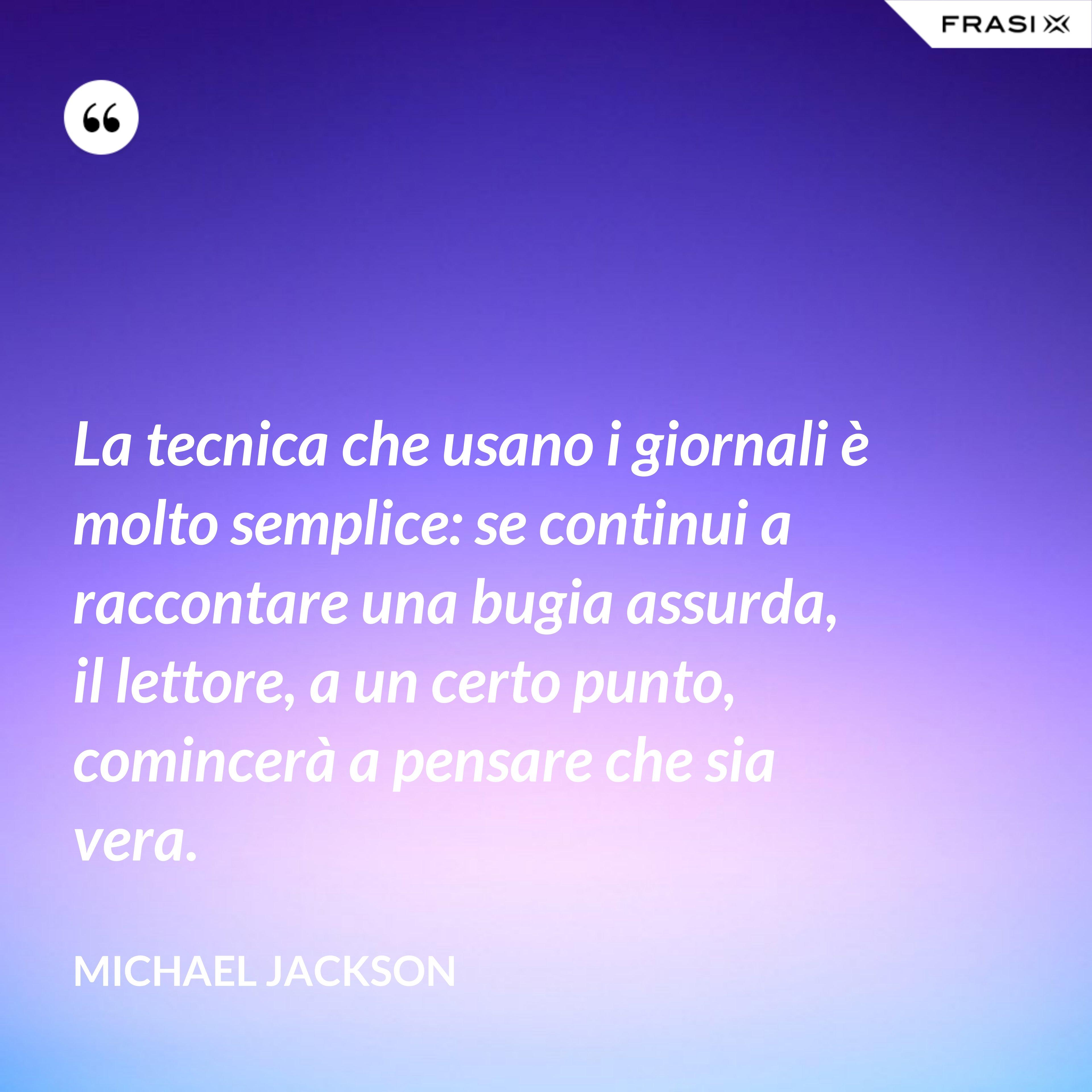 La tecnica che usano i giornali è molto semplice: se continui a raccontare una bugia assurda, il lettore, a un certo punto, comincerà a pensare che sia vera. - Michael Jackson