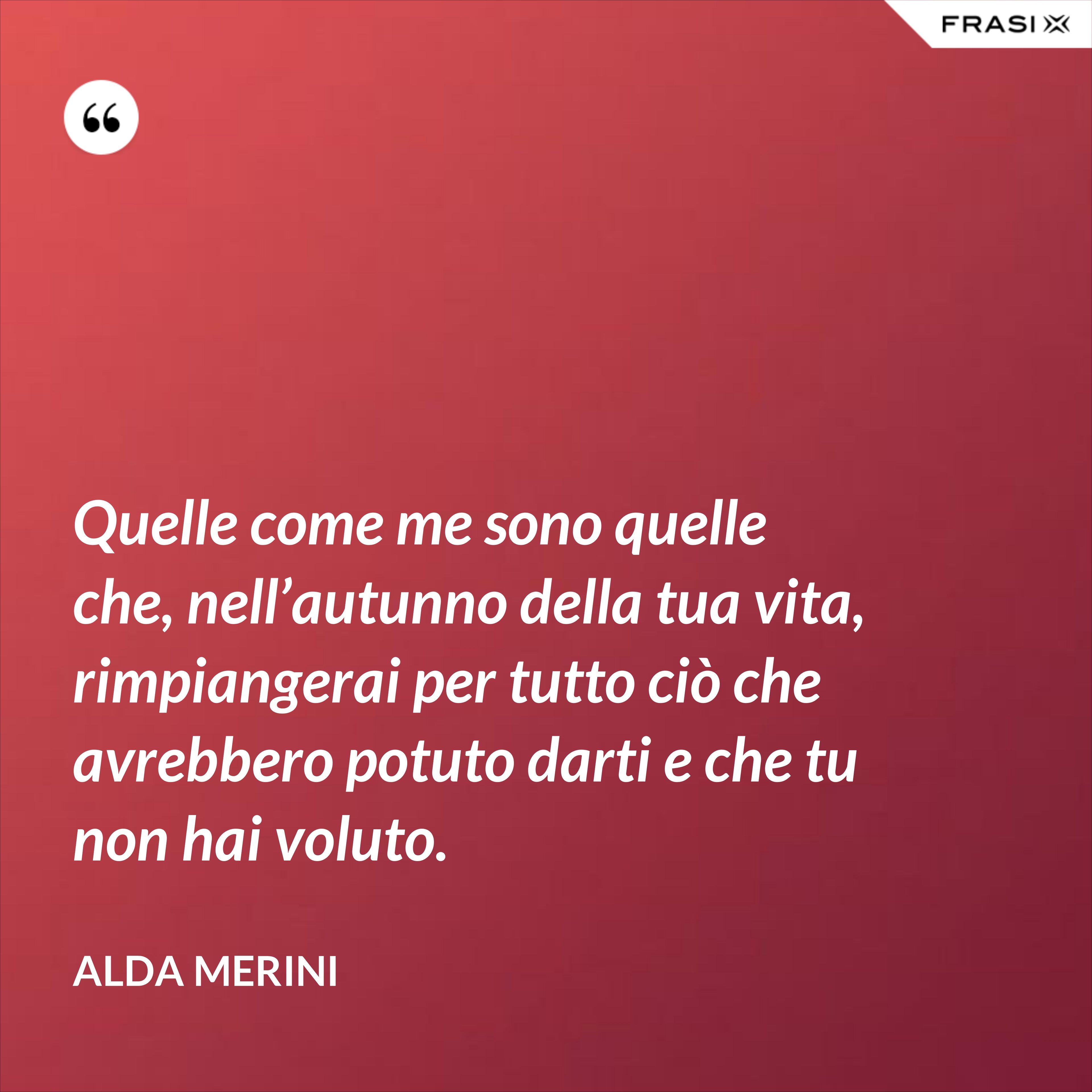 Quelle come me sono quelle che, nell'autunno della tua vita, rimpiangerai per tutto ciò che avrebbero potuto darti e che tu non hai voluto. - Alda Merini