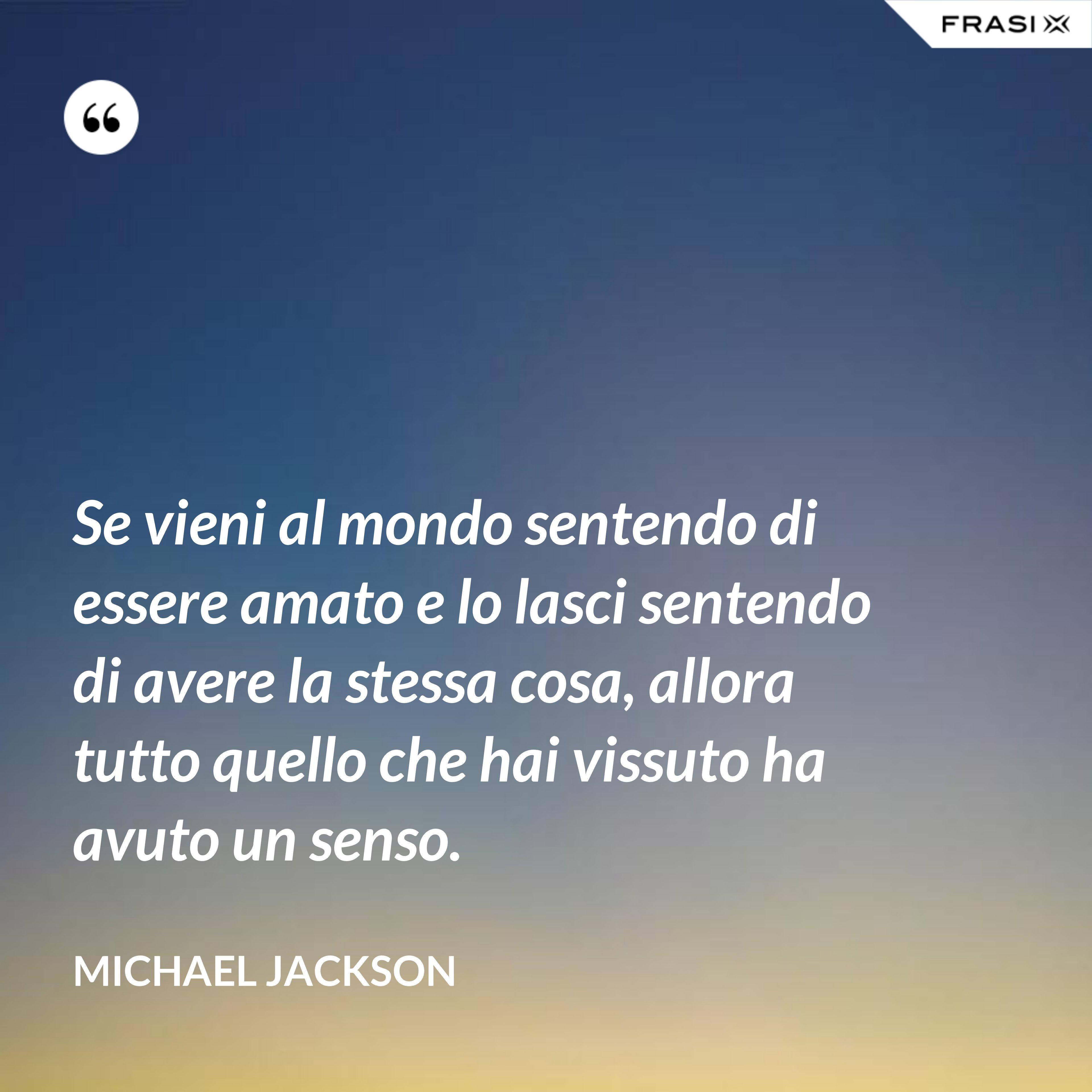 Se vieni al mondo sentendo di essere amato e lo lasci sentendo di avere la stessa cosa, allora tutto quello che hai vissuto ha avuto un senso. - Michael Jackson
