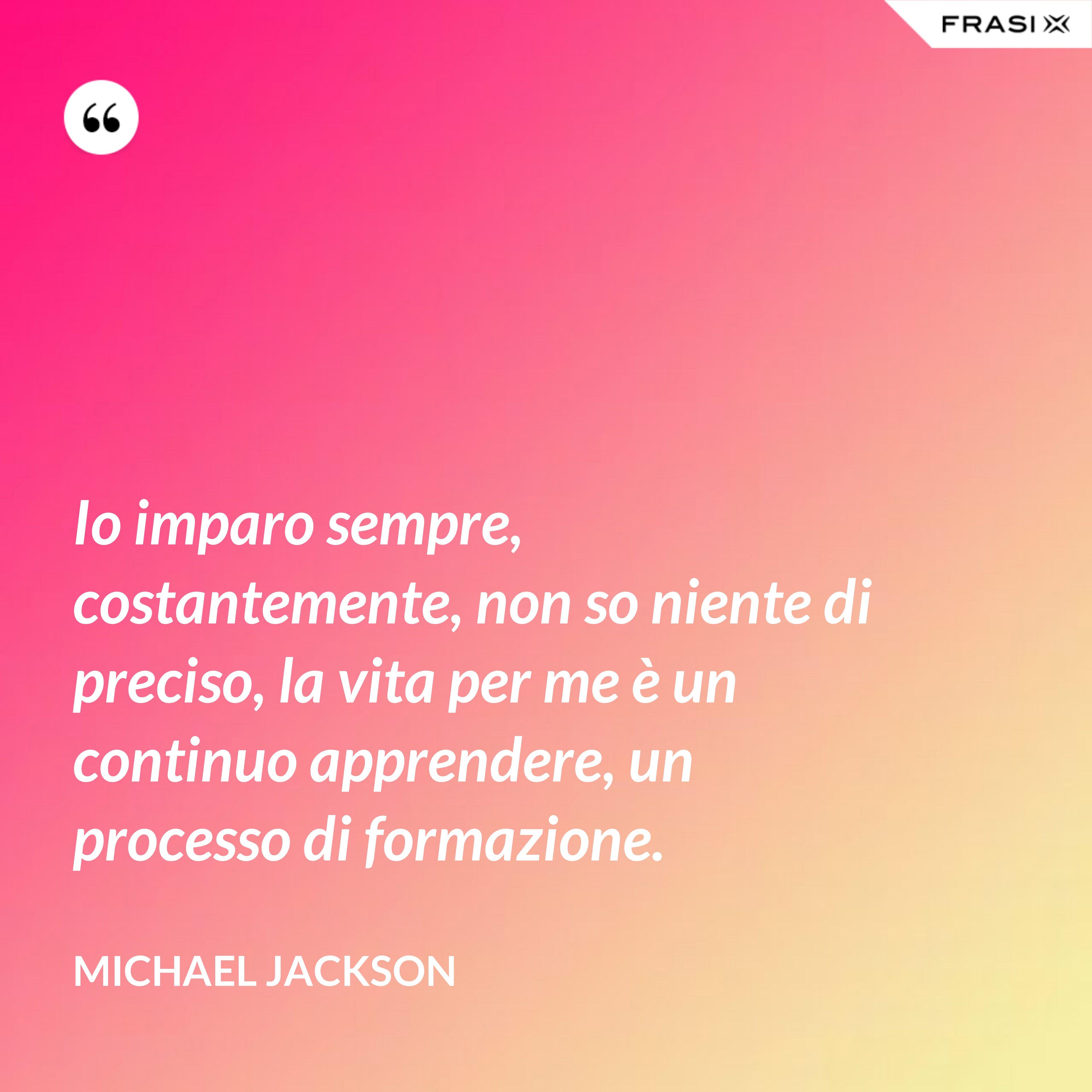Io imparo sempre, costantemente, non so niente di preciso, la vita per me è un continuo apprendere, un processo di formazione. - Michael Jackson
