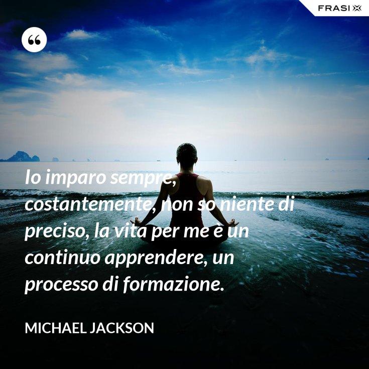 Io imparo sempre, costantemente, non so niente di preciso, la vita per me è un continuo apprendere, un processo di formazione.