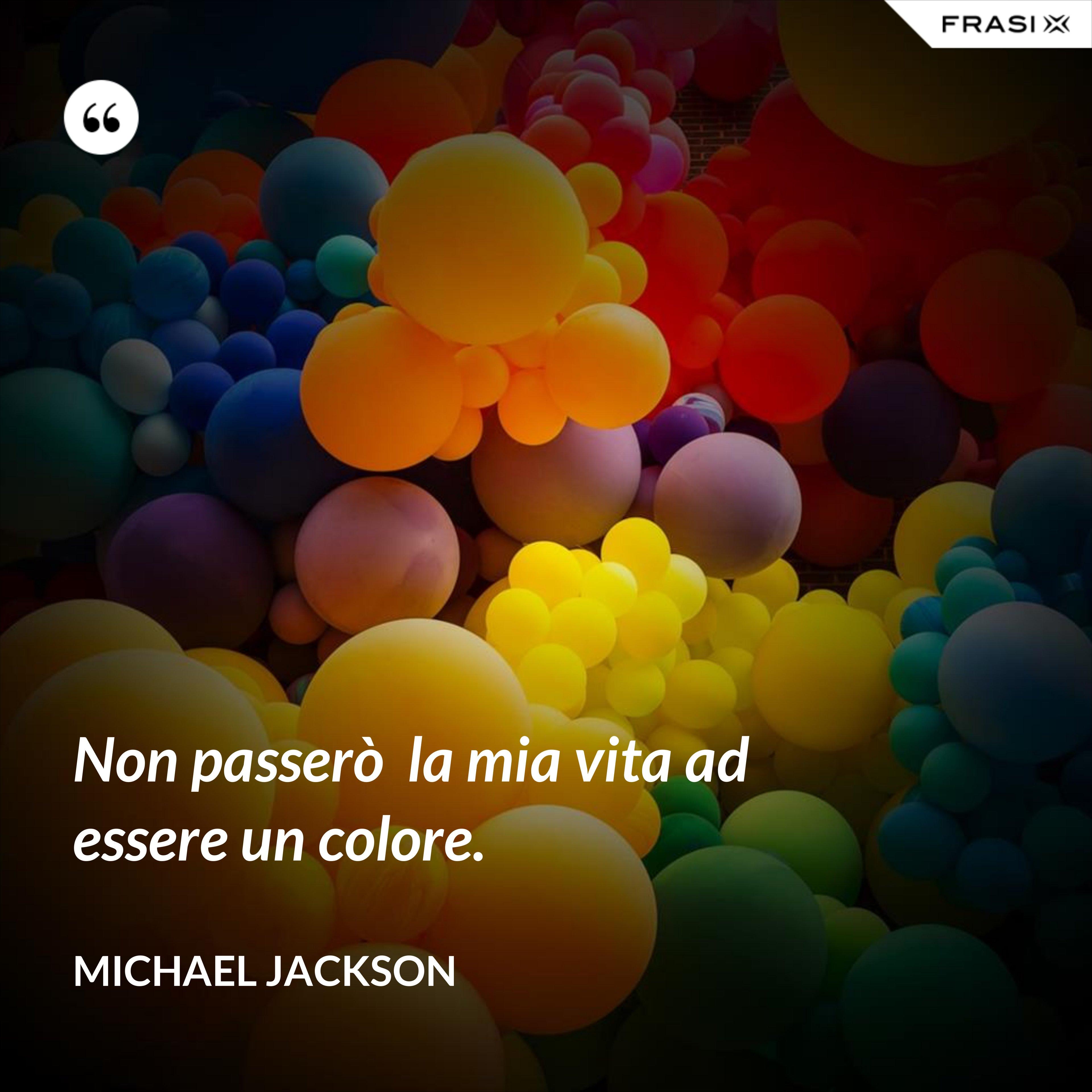 Non passerò  la mia vita ad essere un colore. - Michael Jackson