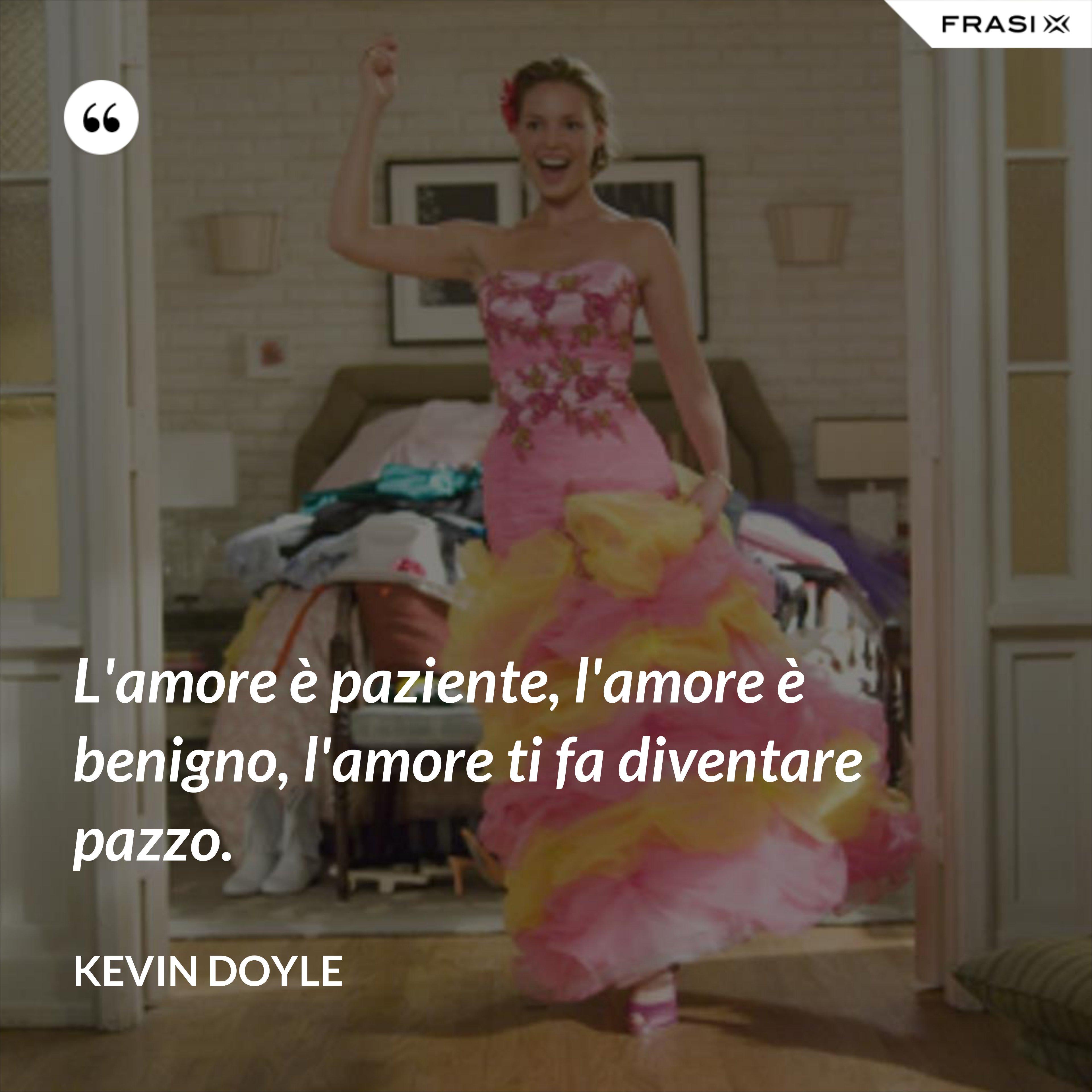 L'amore è paziente, l'amore è benigno, l'amore ti fa diventare pazzo. - Kevin Doyle