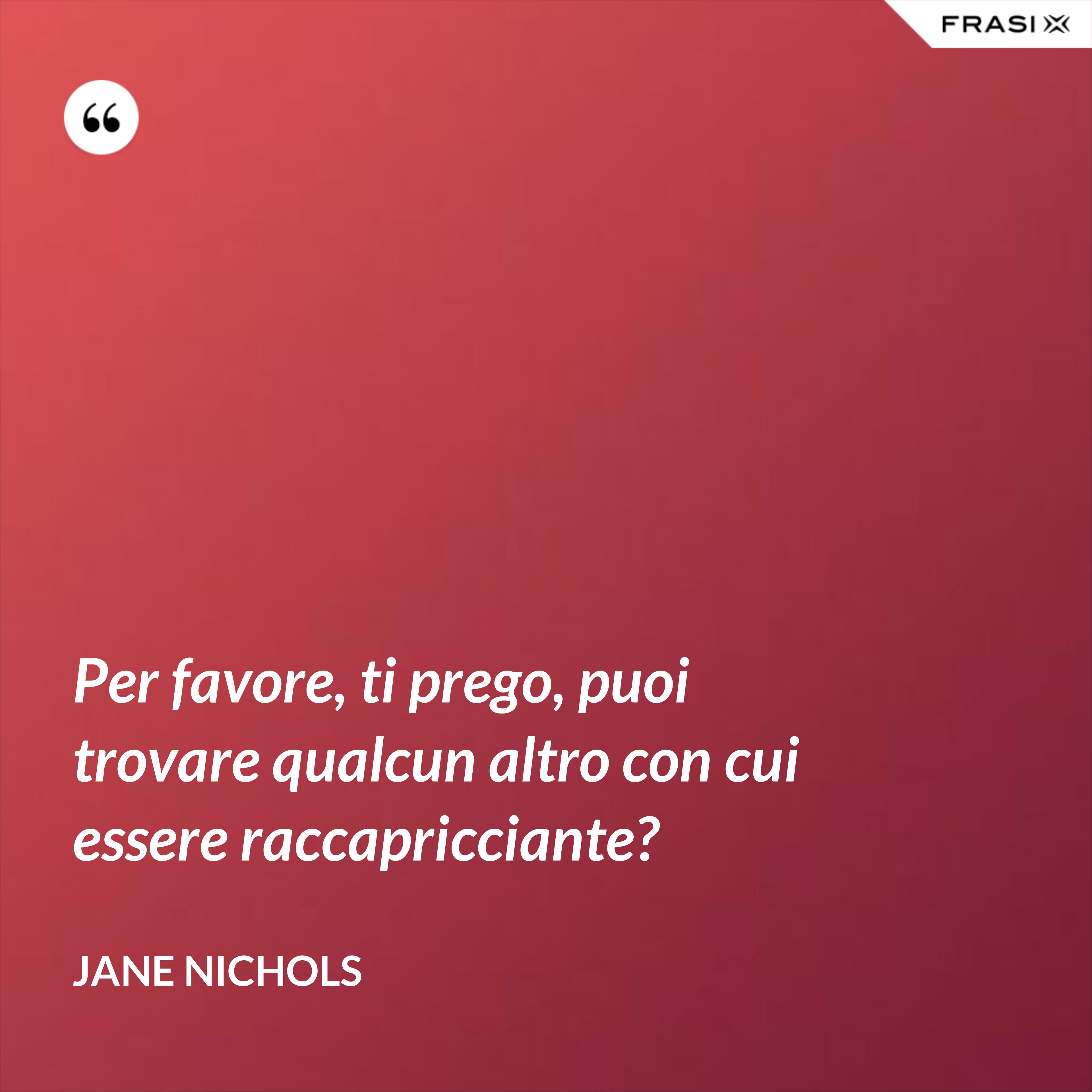 Per favore, ti prego, puoi trovare qualcun altro con cui essere raccapricciante? - Jane Nichols