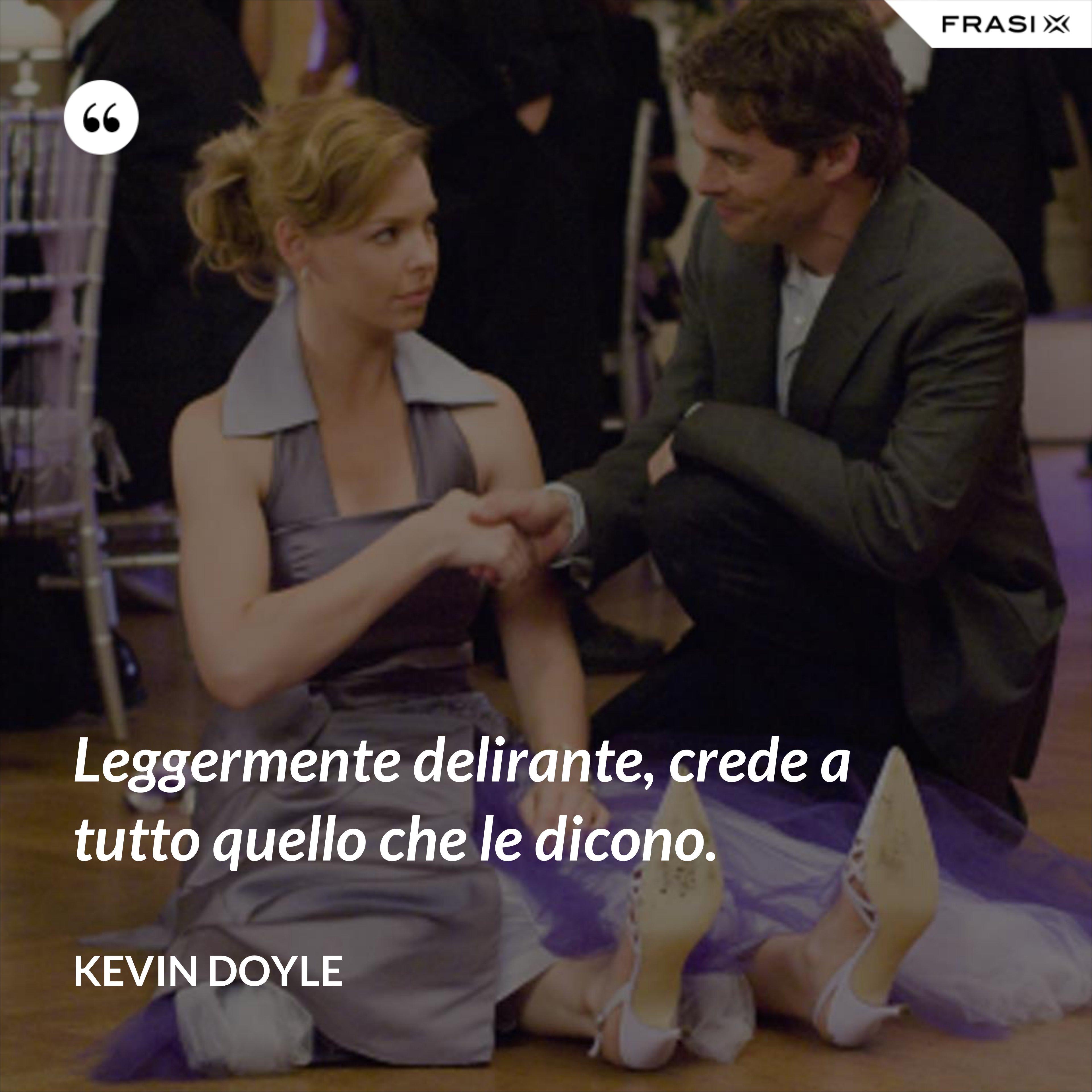 Leggermente delirante, crede a tutto quello che le dicono. - Kevin Doyle