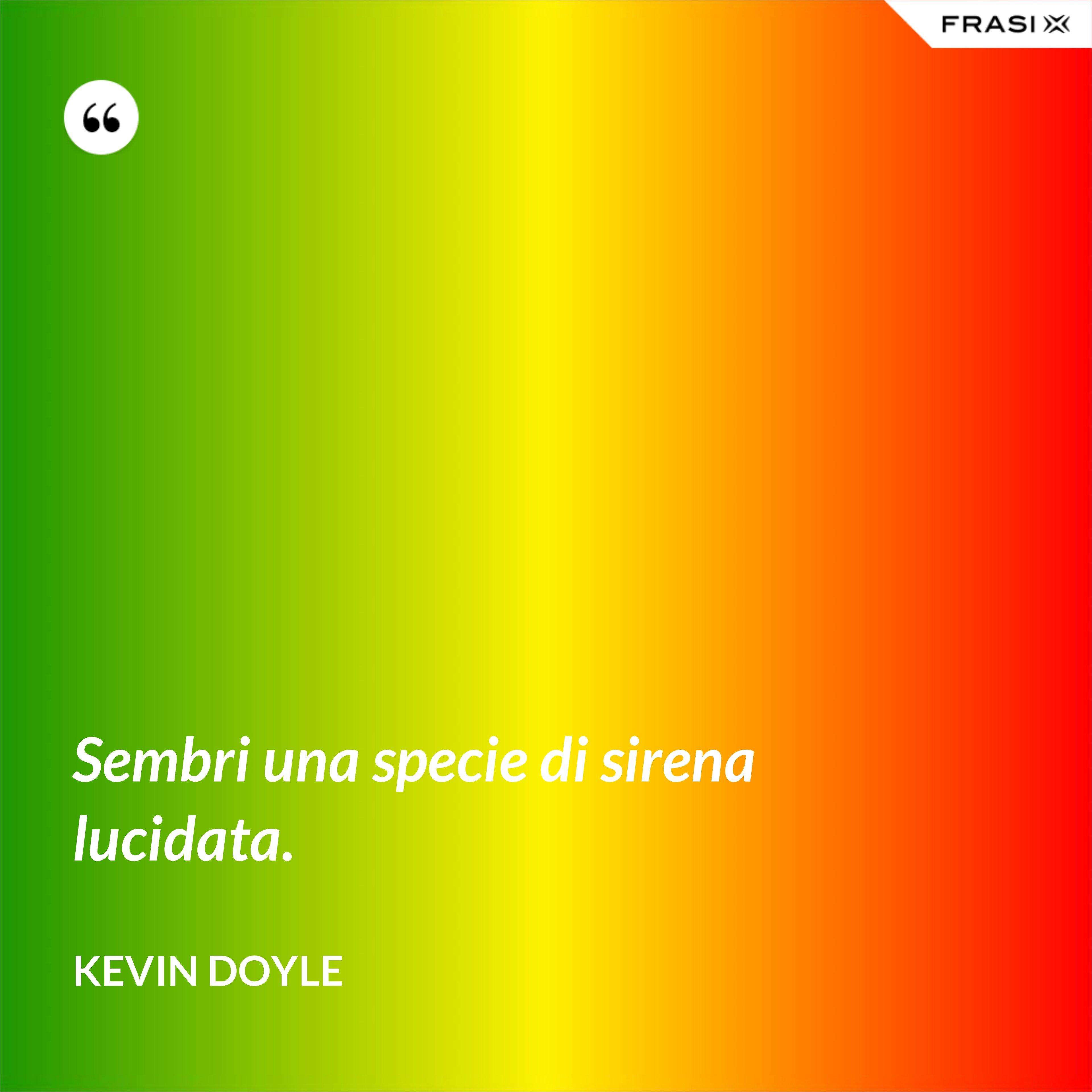 Sembri una specie di sirena lucidata. - Kevin Doyle