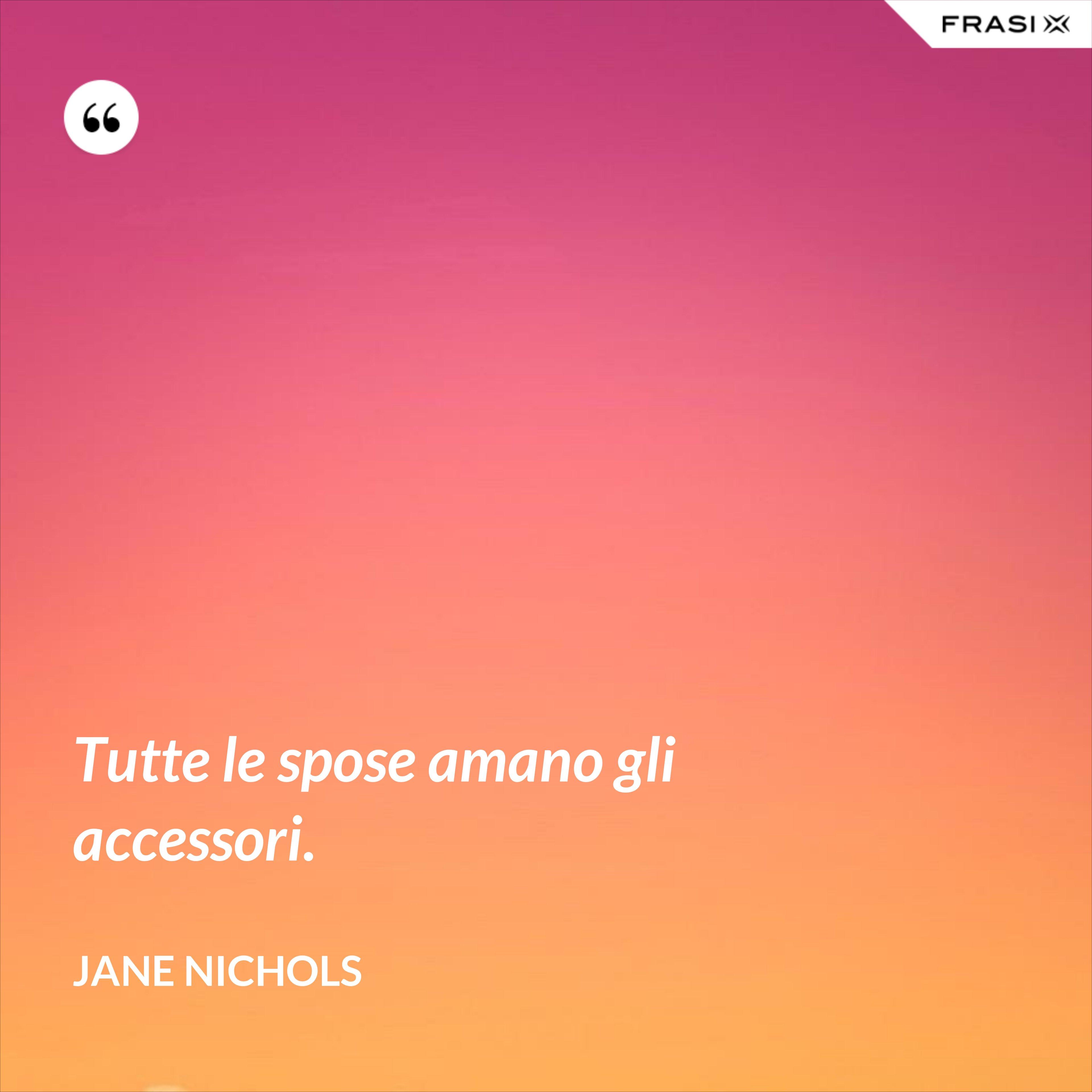 Tutte le spose amano gli accessori. - Jane Nichols