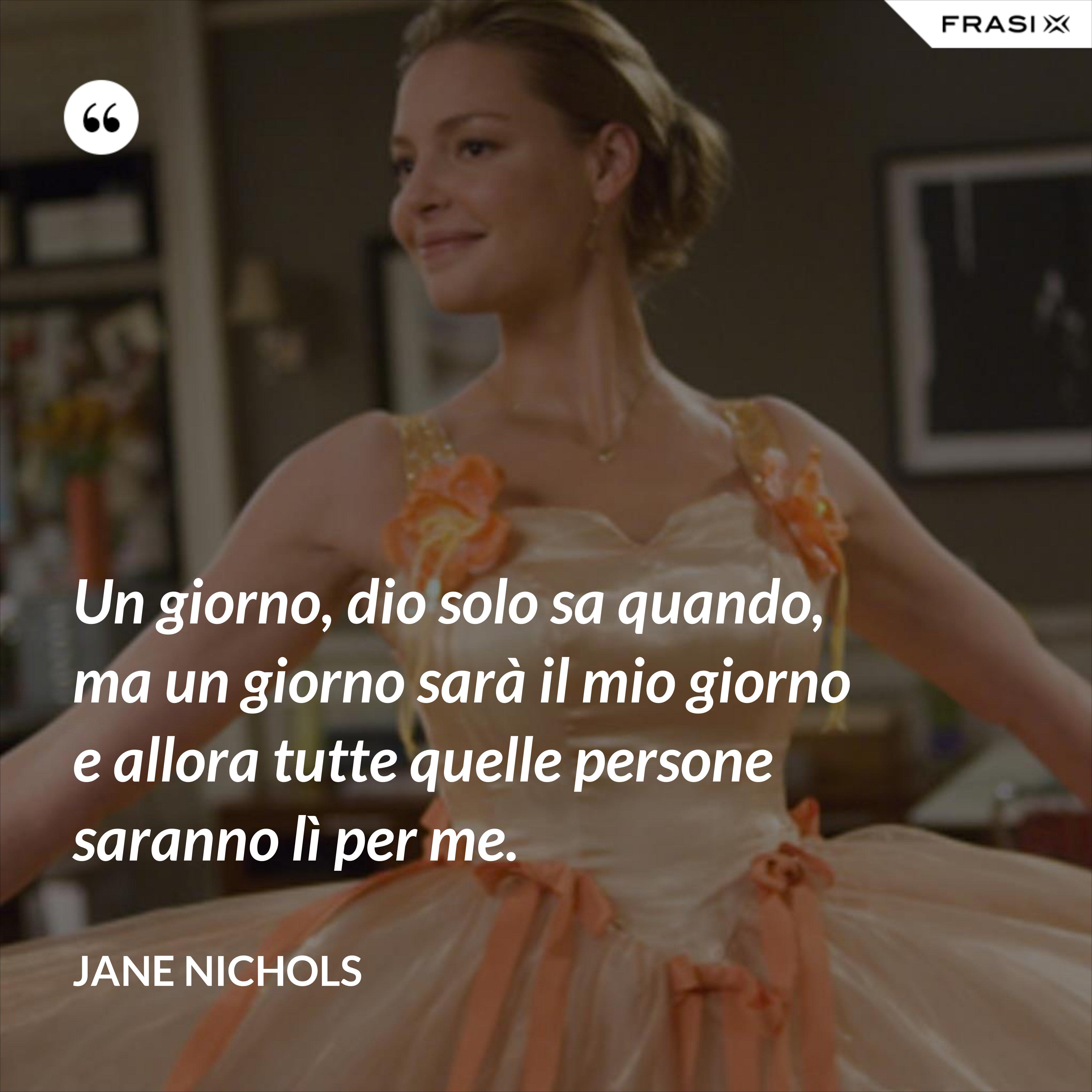 Un giorno, dio solo sa quando, ma un giorno sarà il mio giorno e allora tutte quelle persone saranno lì per me. - Jane Nichols