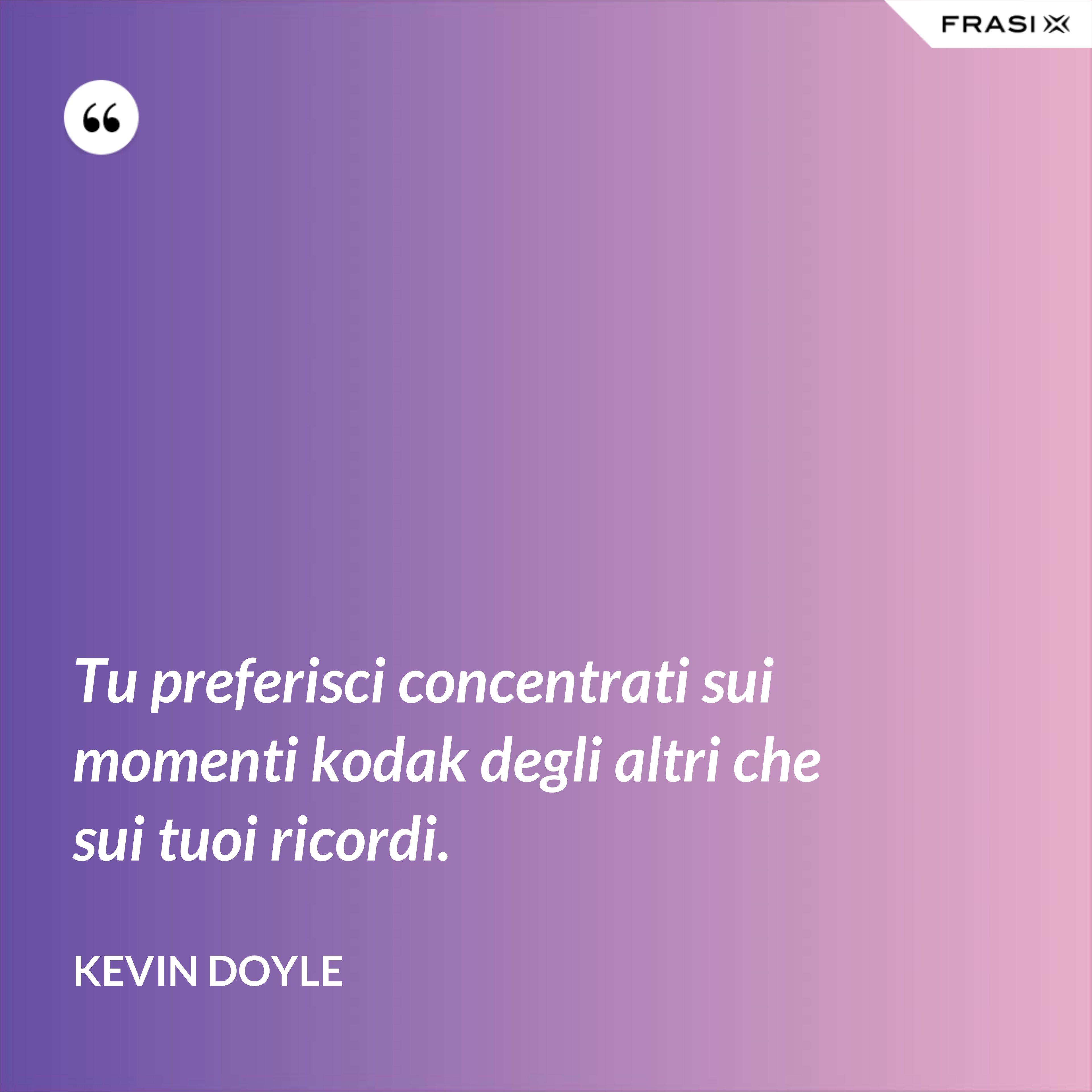 Tu preferisci concentrati sui momenti kodak degli altri che sui tuoi ricordi. - Kevin Doyle