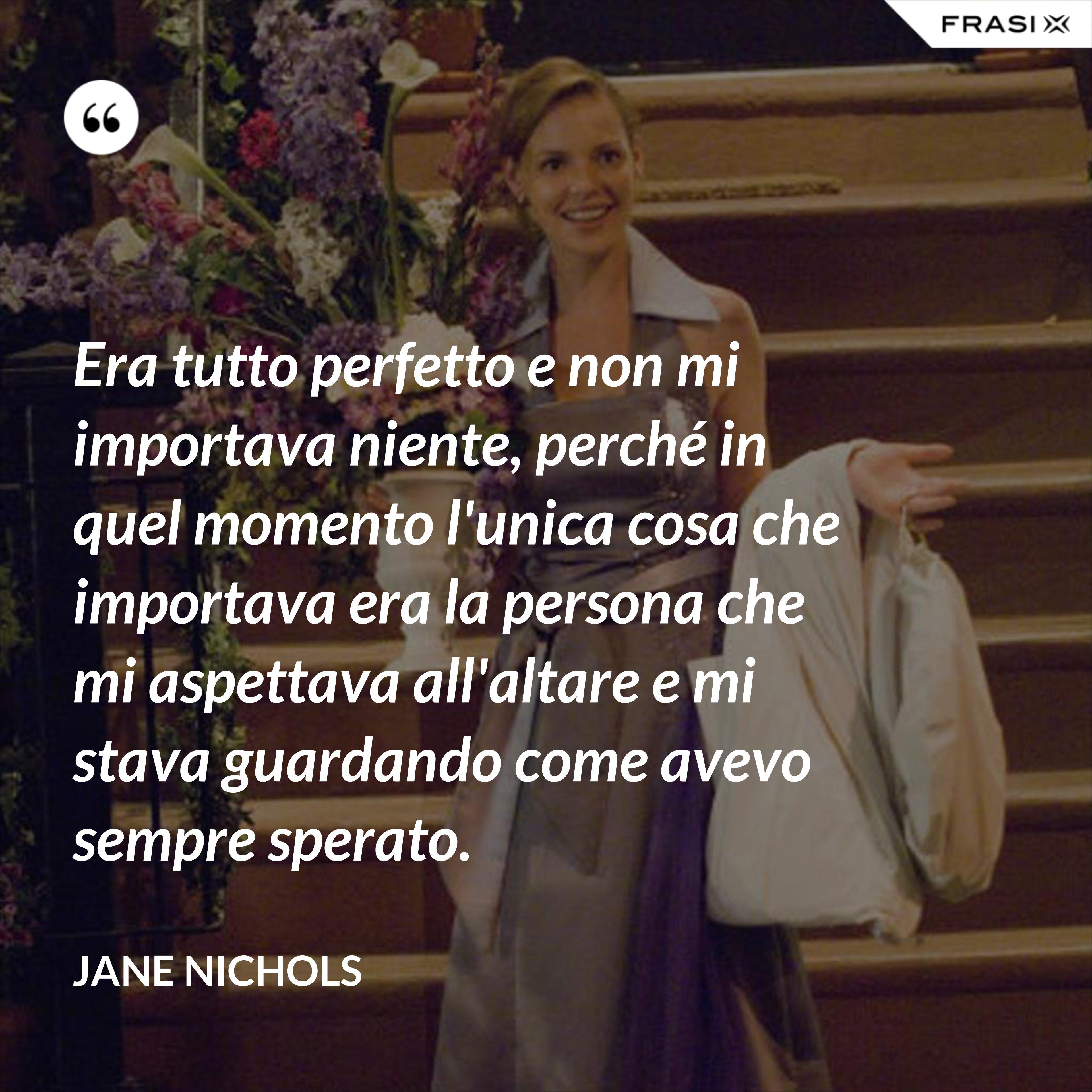 Era tutto perfetto e non mi importava niente, perché in quel momento l'unica cosa che importava era la persona che mi aspettava all'altare e mi stava guardando come avevo sempre sperato. - Jane Nichols