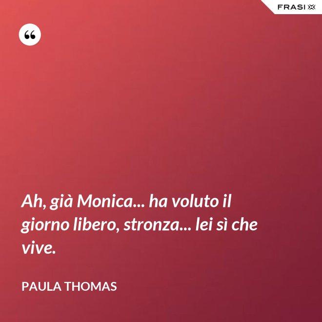 Ah, già Monica... ha voluto il giorno libero, stronza... lei sì che vive. - Paula Thomas