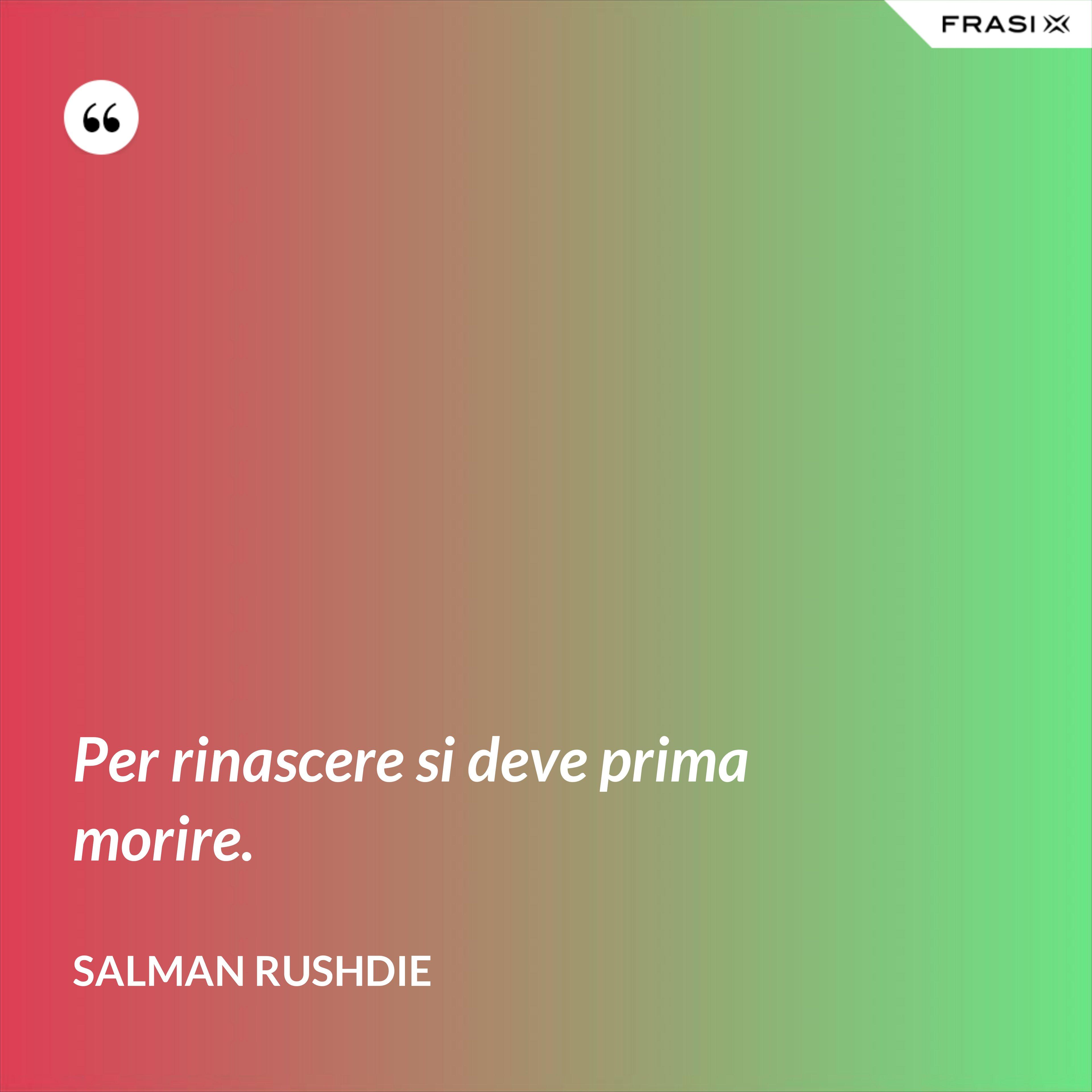 Per rinascere si deve prima morire. - Salman Rushdie
