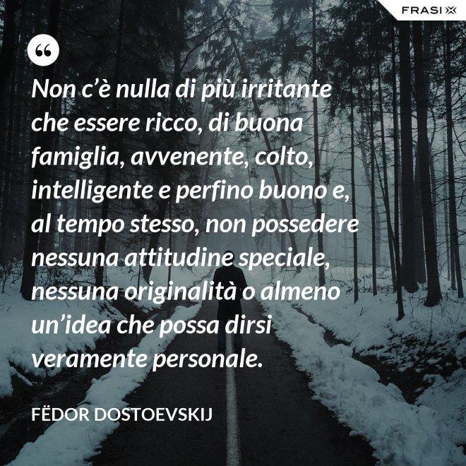 Non c'è nulla di più irritante che essere ricco, di buona famiglia, avvenente, colto, intelligente e perfino buono e, al tempo stesso, non possedere nessuna attitudine speciale, nessuna originalità o almeno un'idea che possa dirsi veramente personale. - Fëdor Dostoevskij