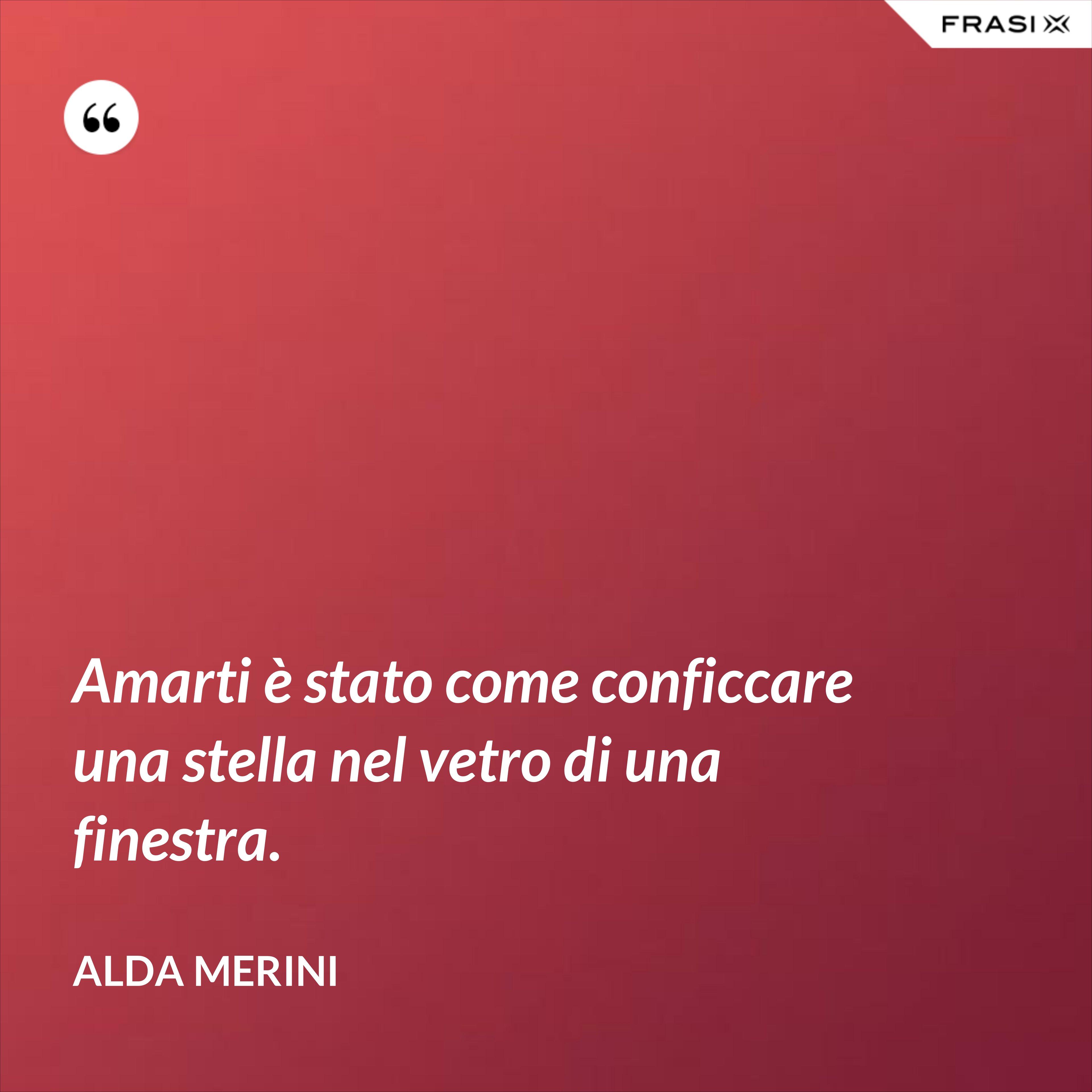 Amarti è stato come conficcare una stella nel vetro di una finestra. - Alda Merini