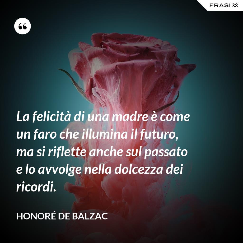 La felicità di una madre è come un faro che illumina il futuro, ma si riflette anche sul passato e lo avvolge nella dolcezza dei ricordi. - Honoré de Balzac