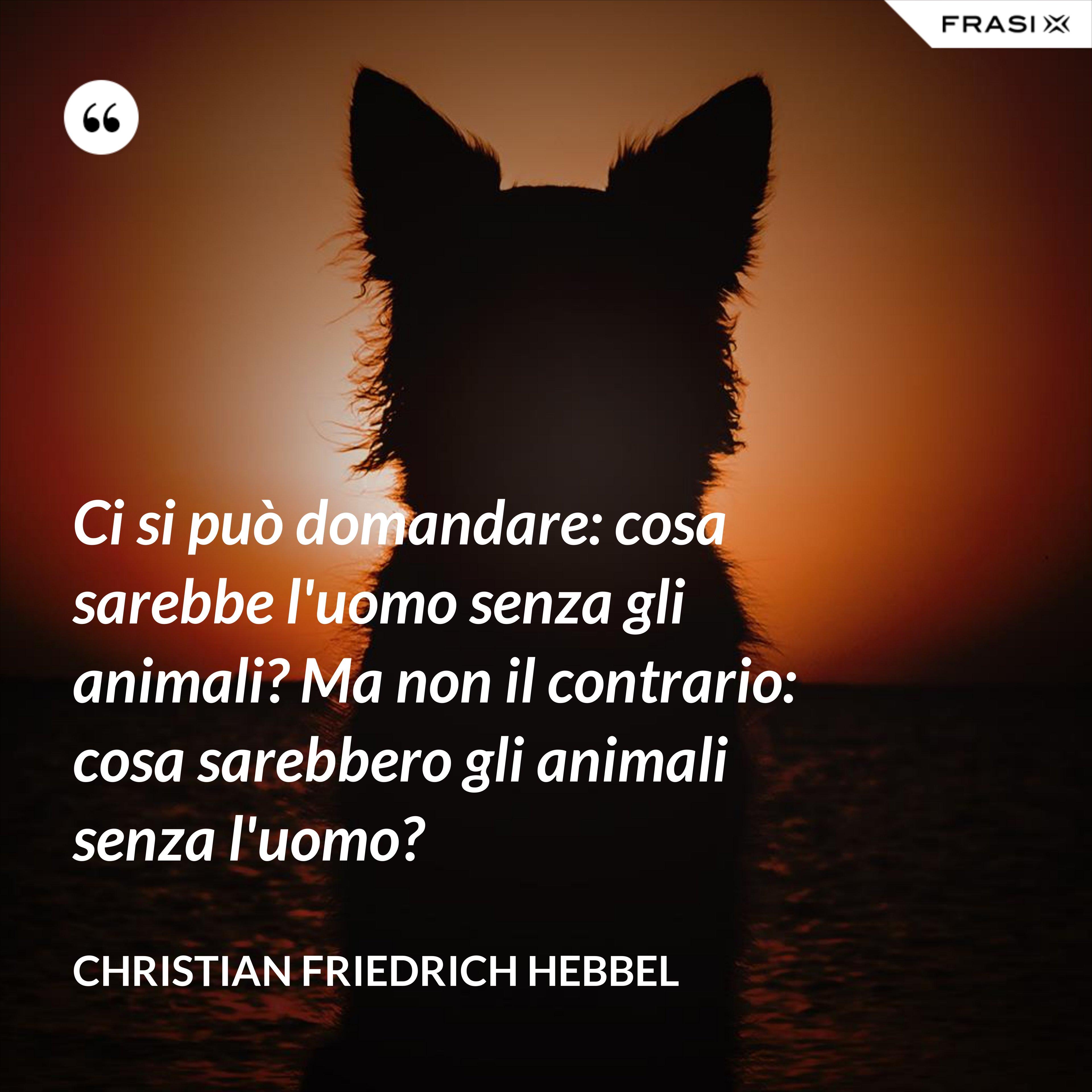 Ci si può domandare: cosa sarebbe l'uomo senza gli animali? Ma non il contrario: cosa sarebbero gli animali senza l'uomo? - Christian Friedrich Hebbel