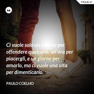 Ci vuole solo un minuto per offendere qualcuno, un'ora per piacergli, e un giorno per amarlo, ma ci vuole una vita per dimenticarlo. - Paulo Coelho