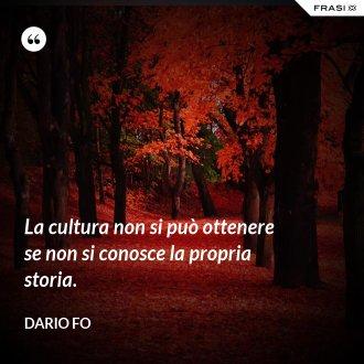 La cultura non si può ottenere se non si conosce la propria storia.