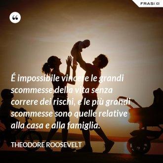 É impossibile vincere le grandi scommesse della vita senza correre dei rischi, e le più grandi scommesse sono quelle relative alla casa e alla famiglia. - Theodore Roosevelt