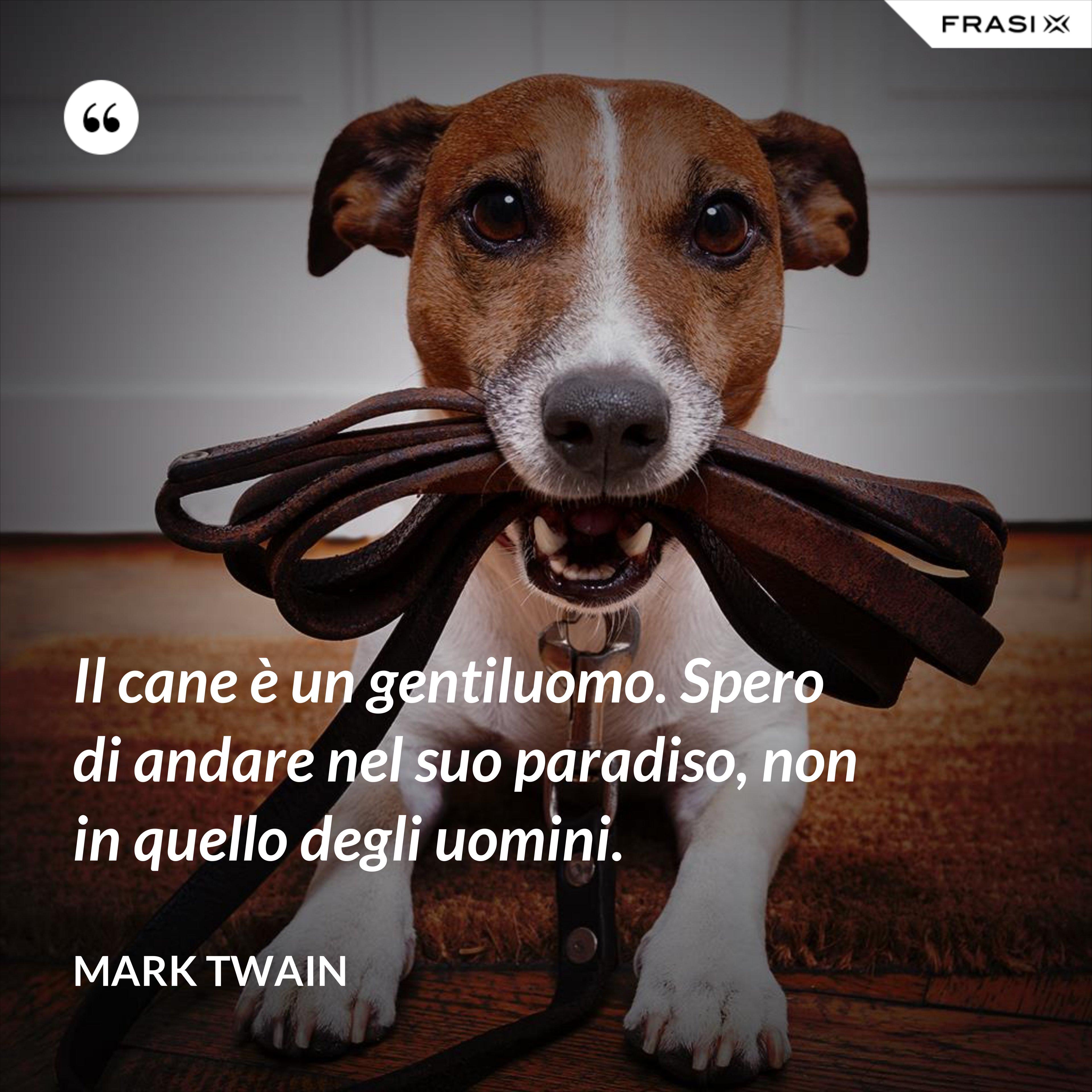Il cane è un gentiluomo. Spero di andare nel suo paradiso, non in quello degli uomini. - Mark Twain