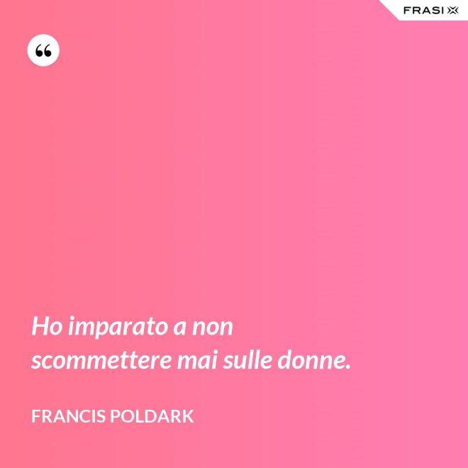 Ho imparato a non scommettere mai sulle donne. - Francis Poldark