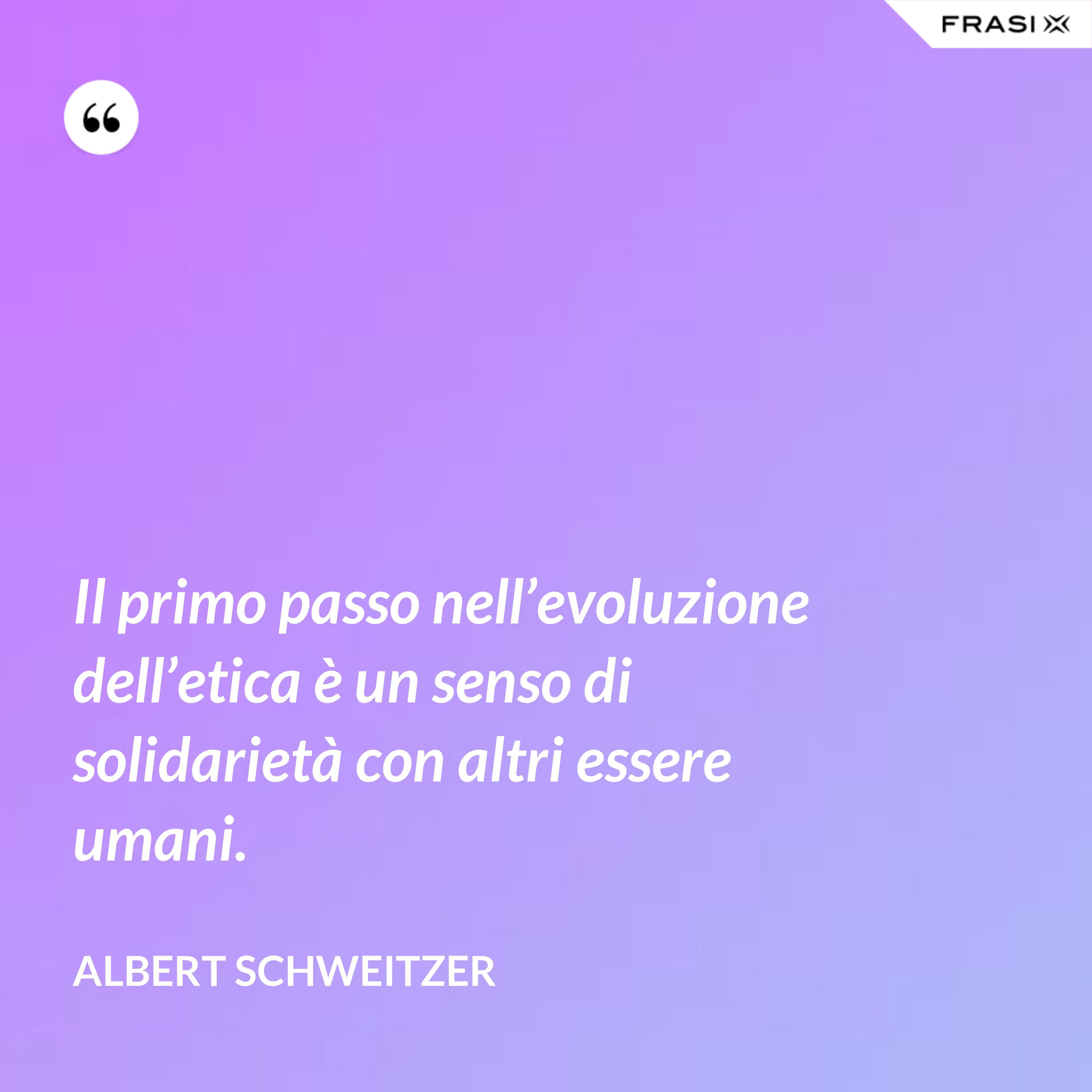Il primo passo nell'evoluzione dell'etica è un senso di solidarietà con altri essere umani. - Albert Schweitzer