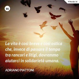 La vita è così breve e così ostica che, invece di passare il tempo tra rancori e litigi, dovremmo aiutarci in solidarietà umana. - Adriano Piattoni