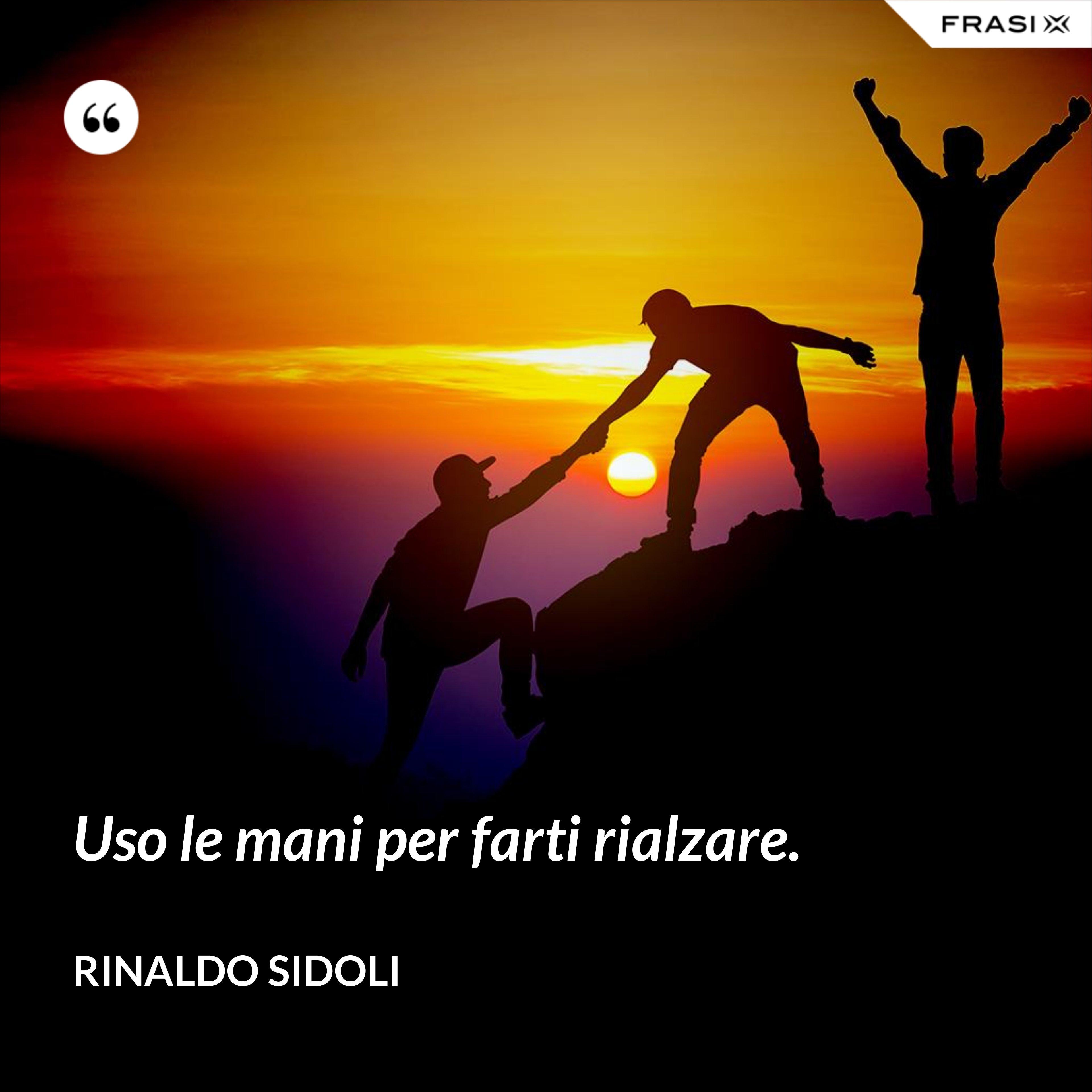 Uso le mani per farti rialzare. - Rinaldo Sidoli