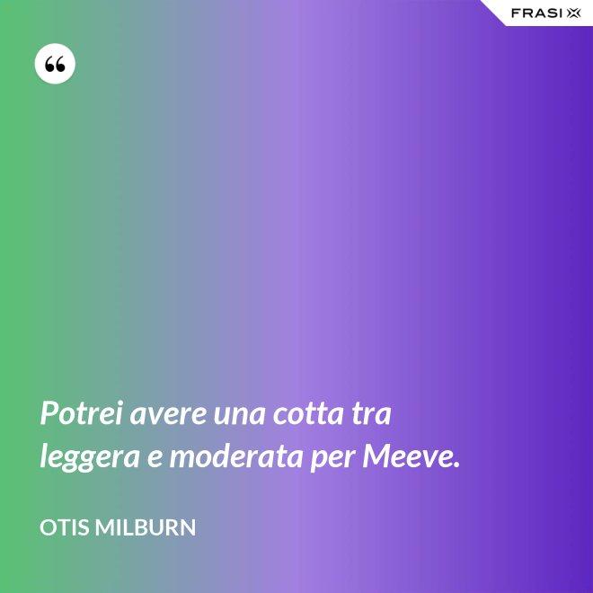 Potrei avere una cotta tra leggera e moderata per Meeve. - Otis Milburn