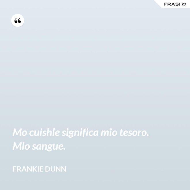 Mo cuishle significa mio tesoro. Mio sangue. - Frankie Dunn